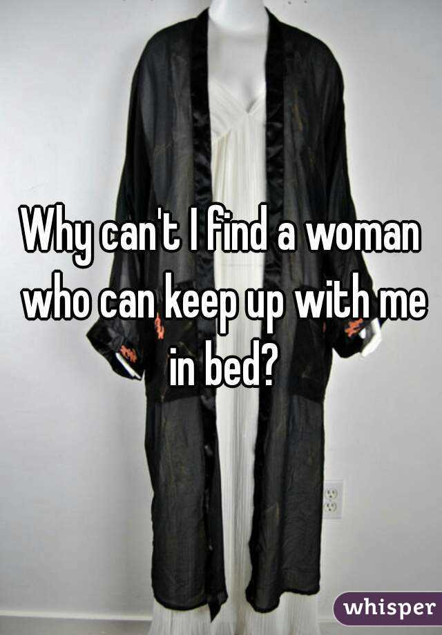 Why can't I find a woman who can keep up with me in bed?