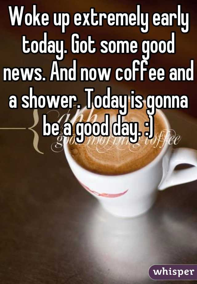 Woke up extremely early today. Got some good news. And now coffee and a shower. Today is gonna be a good day. :)