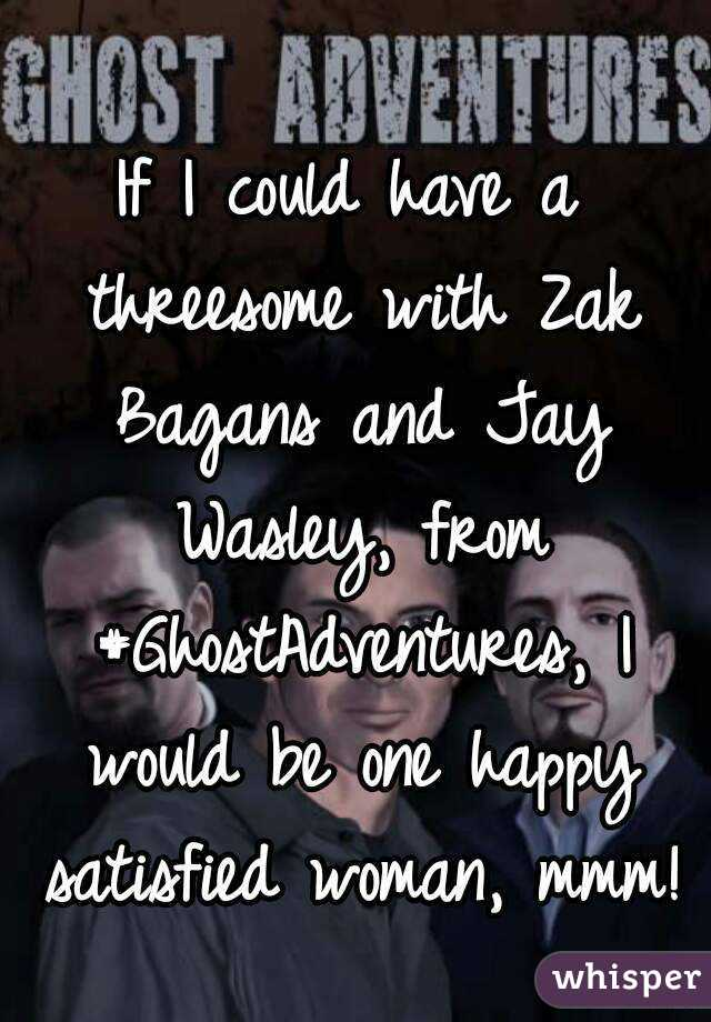 If I could have a threesome with Zak Bagans andJay Wasley, from #GhostAdventures, I would be one happy satisfied woman, mmm!
