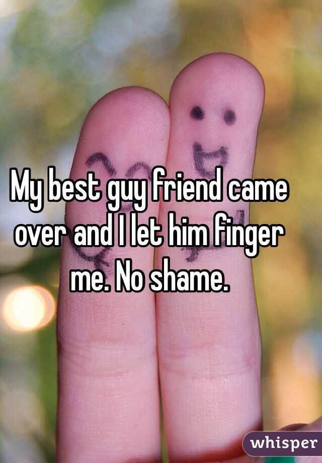 My best guy friend came over and I let him finger me. No shame.