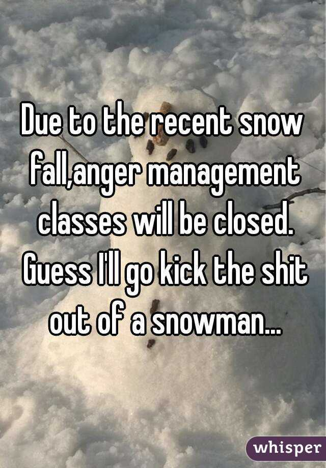 Due to the recent snow fall,anger management classes will be closed. Guess I'll go kick the shit out of a snowman...