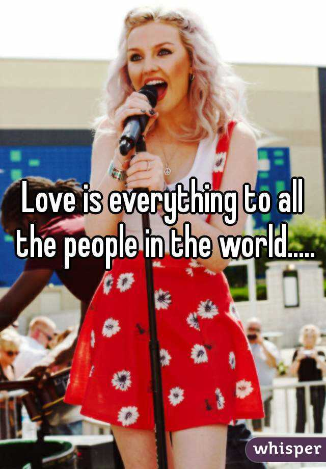 Love is everything to all the people in the world.....