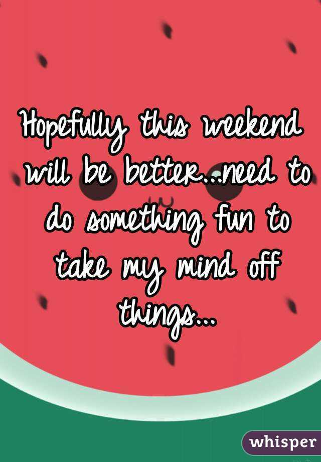 Hopefully this weekend will be better...need to do something fun to take my mind off things...