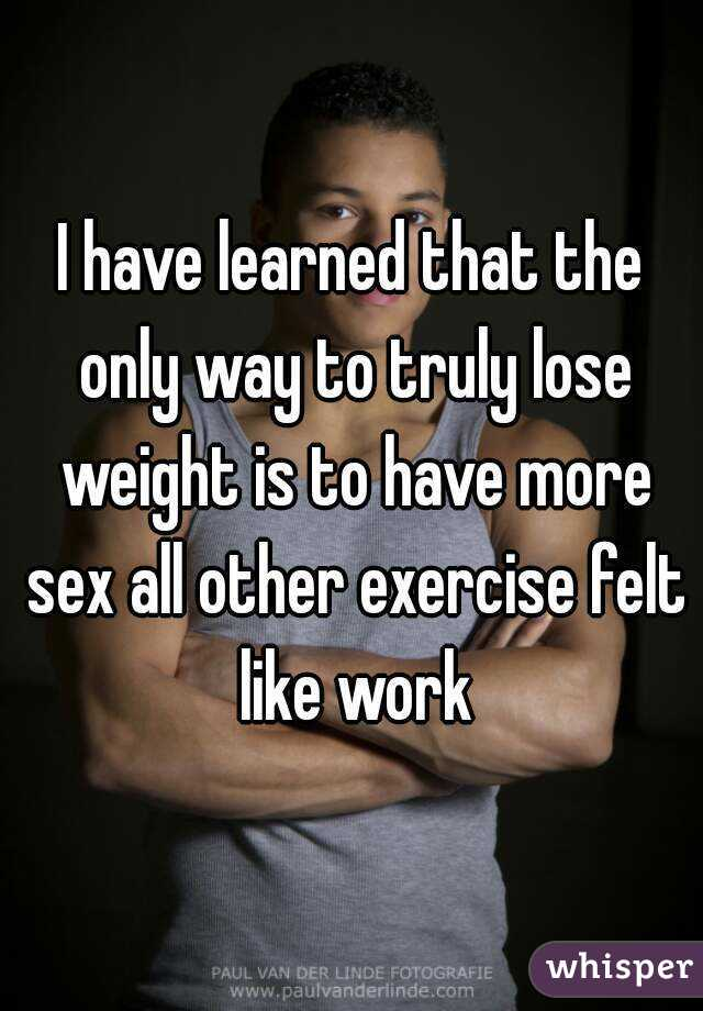 I have learned that the only way to truly lose weight is to have more sex all other exercise felt like work