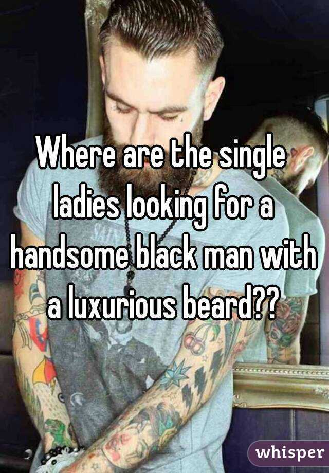 Where are the single ladies looking for a handsome black man with a luxurious beard??