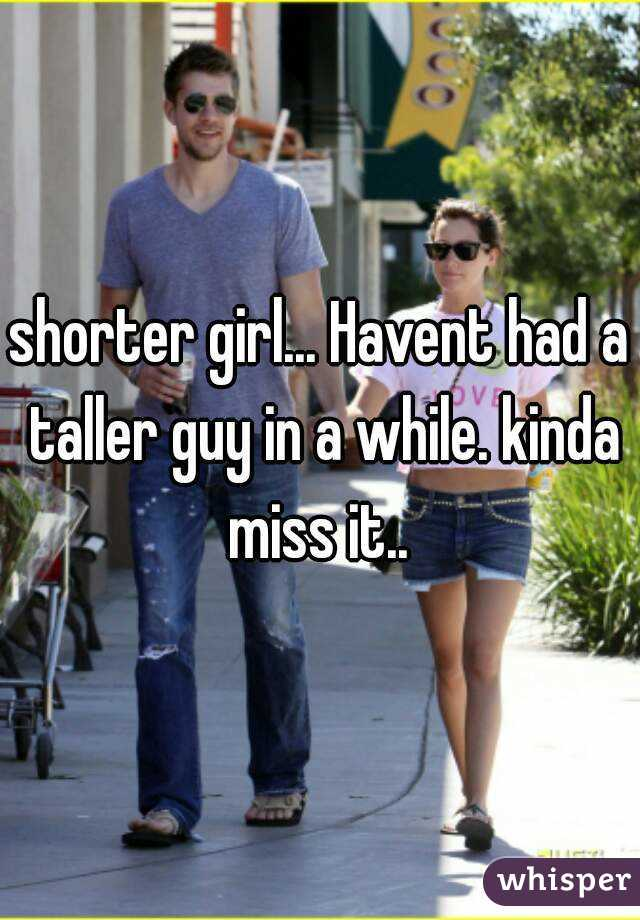 shorter girl... Havent had a taller guy in a while. kinda miss it..