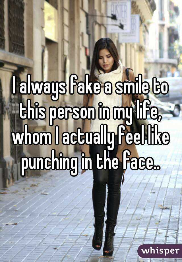 I always fake a smile to this person in my life, whom I actually feel like punching in the face..