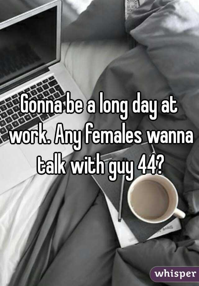 Gonna be a long day at work. Any females wanna talk with guy 44?