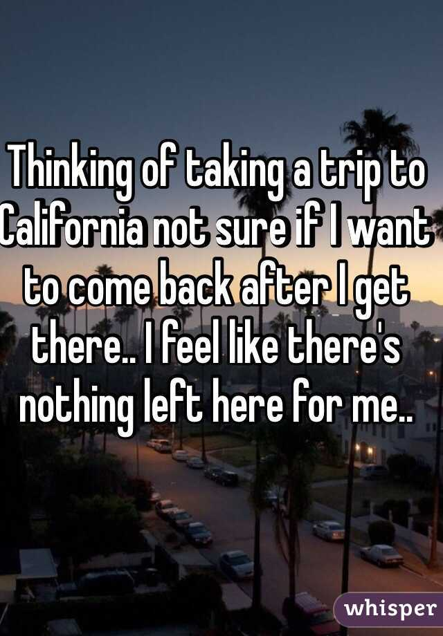 Thinking of taking a trip to California not sure if I want to come back after I get there.. I feel like there's nothing left here for me..