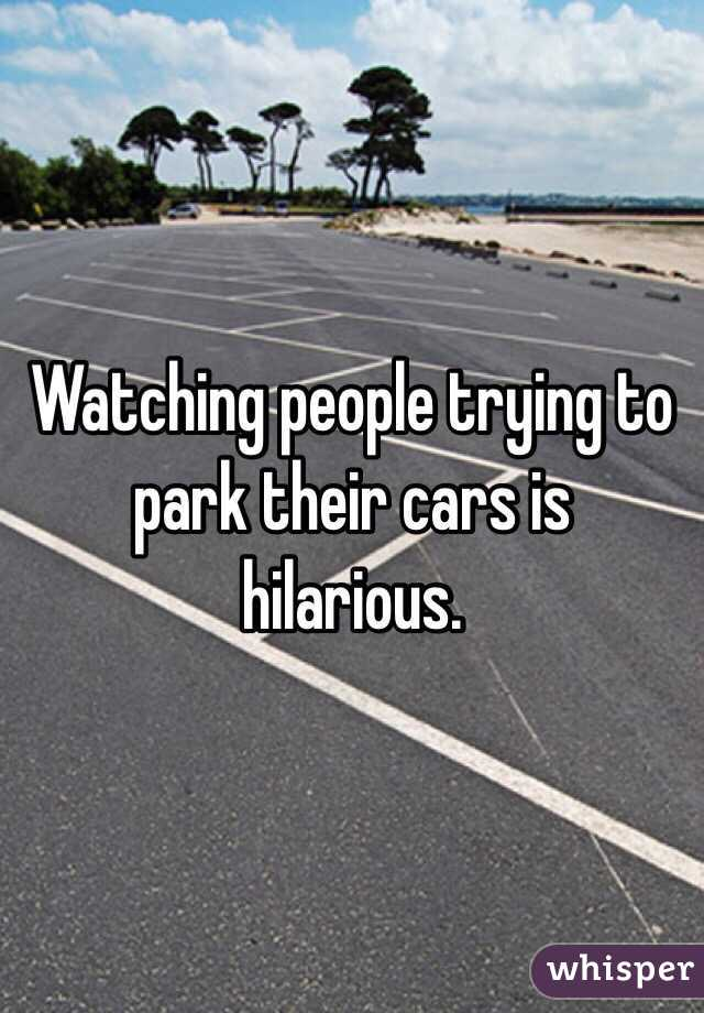 Watching people trying to park their cars is hilarious.