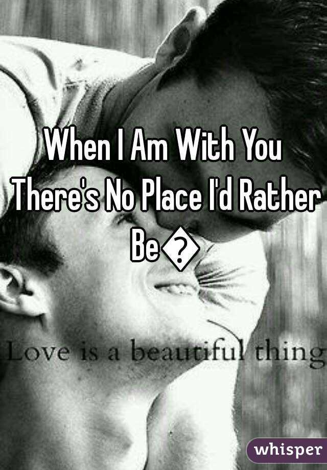 When I Am With You There's No Place I'd Rather Be💜