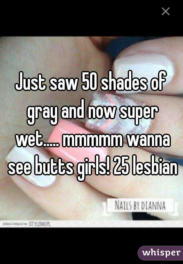Just saw 50 shades of gray and now super wet..... mmmmm wanna see butts girls! 25 lesbian