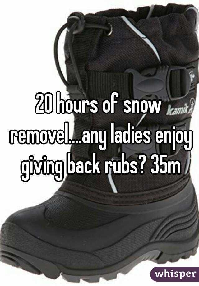20 hours of snow removel....any ladies enjoy giving back rubs? 35m