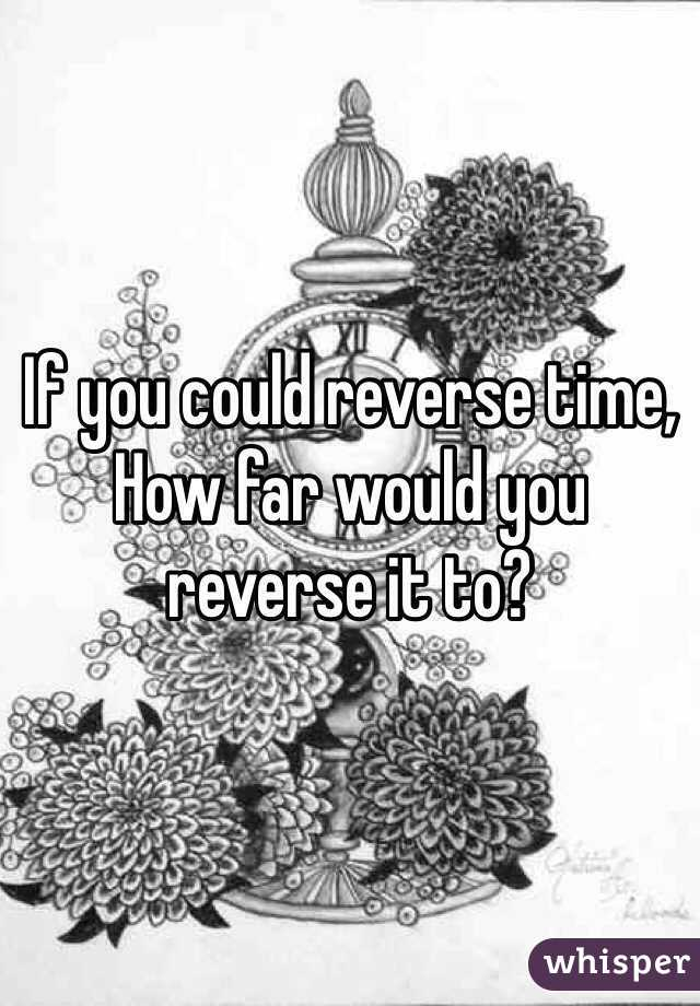 If you could reverse time, How far would you reverse it to?