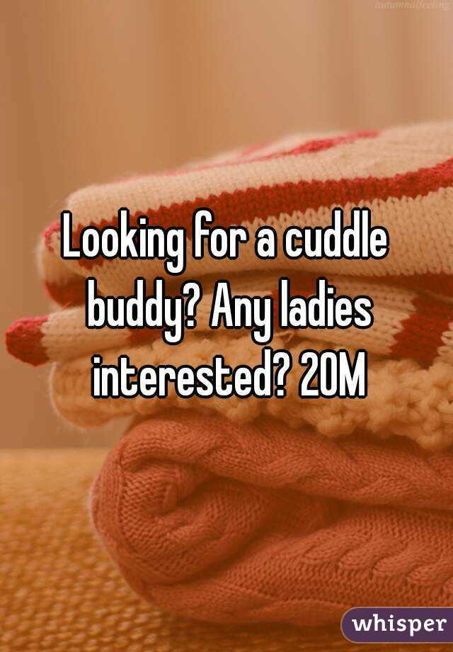 Looking for a cuddle buddy? Any ladies interested? 20M