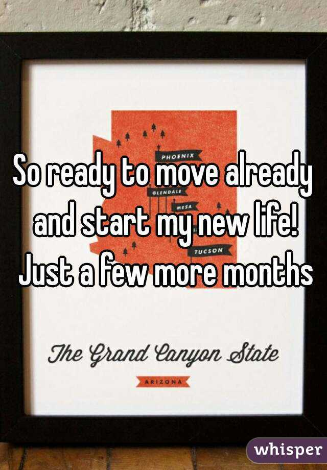 So ready to move already and start my new life! Just a few more months