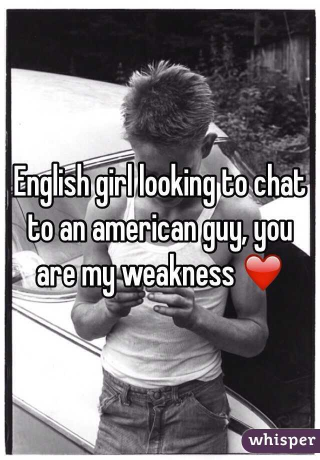 English girl looking to chat to an american guy, you are my weakness ❤️