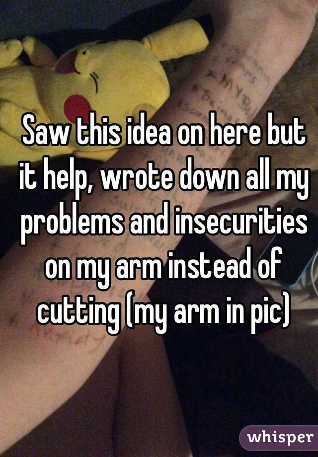 Saw this idea on here but it help, wrote down all my problems and insecurities on my arm instead of cutting (my arm in pic)