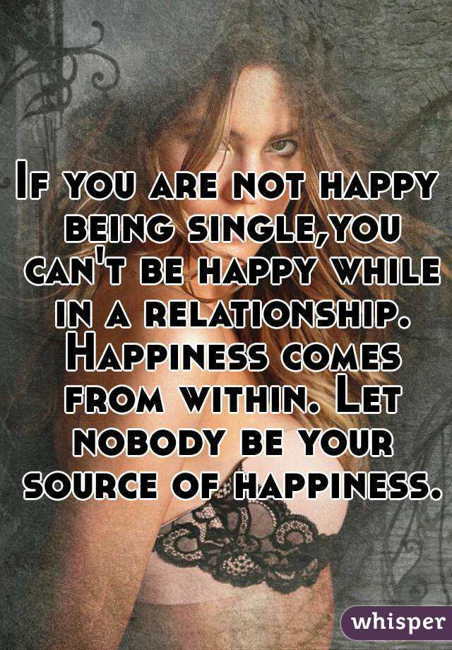 If you are not happy being single,you can't be happy while in a relationship. Happiness comes from within. Let nobody be your source of happiness.
