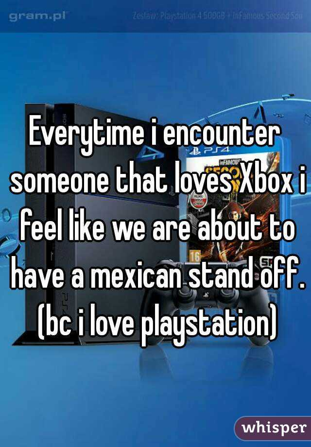 Everytime i encounter someone that loves Xbox i feel like we are about to have a mexican stand off. (bc i love playstation)