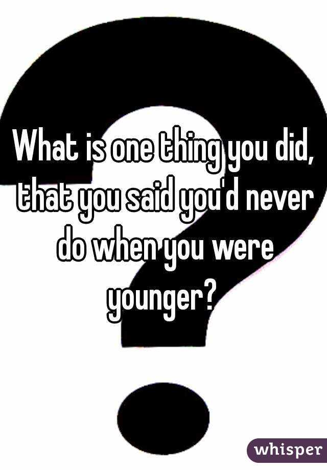 What is one thing you did, that you said you'd never do when you were younger?