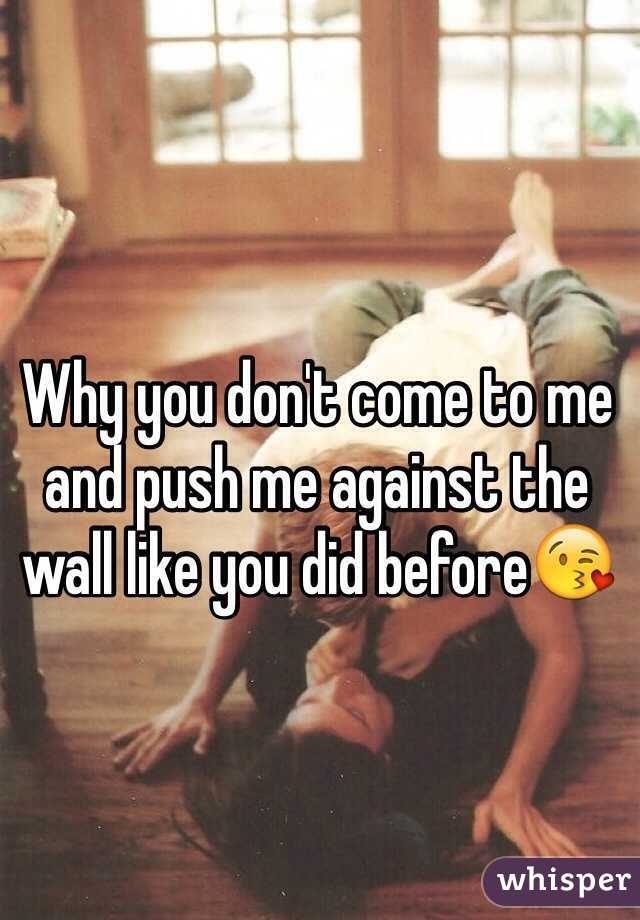Why you don't come to me and push me against the wall like you did before😘
