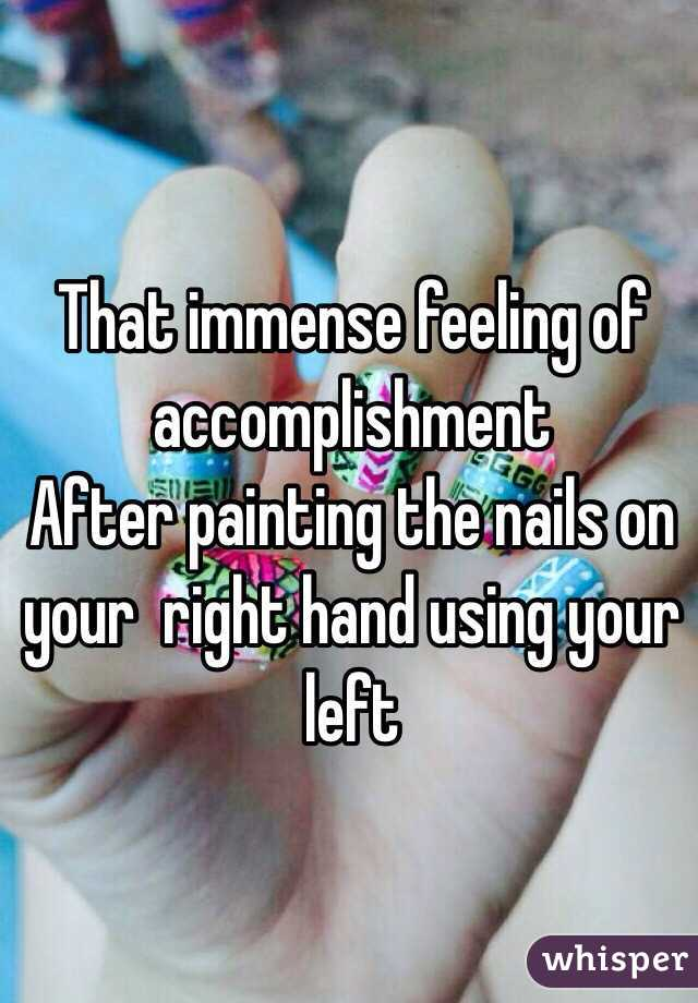 That immense feeling of accomplishment  After painting the nails on your  right hand using your left
