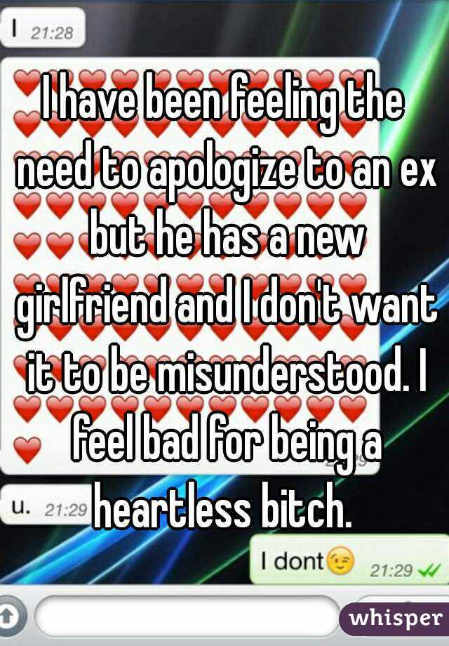 I have been feeling the need to apologize to an ex but he has a new girlfriend and I don't want it to be misunderstood. I feel bad for being a heartless bitch.