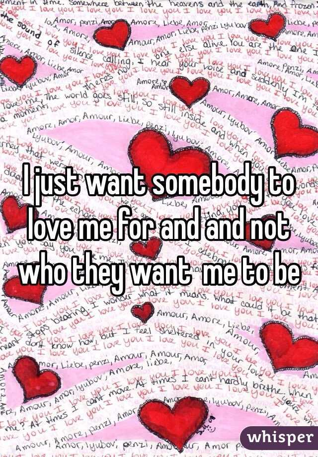 I just want somebody to love me for and and not who they want  me to be