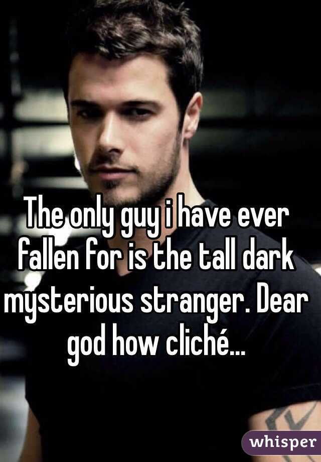 The only guy i have ever fallen for is the tall dark mysterious stranger. Dear god how cliché...