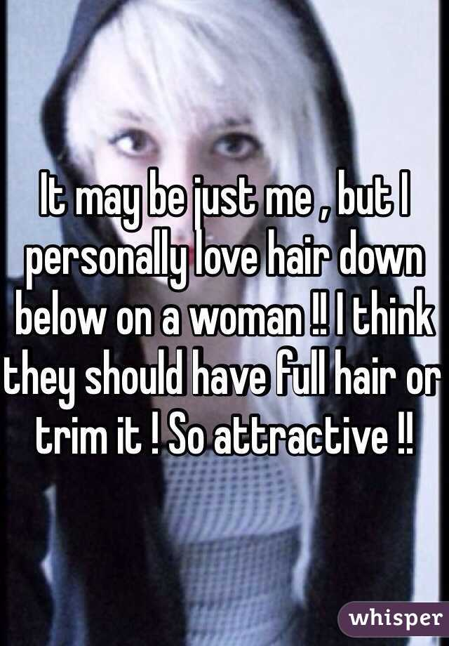 It may be just me , but I personally love hair down below on a woman !! I think they should have full hair or trim it ! So attractive !!