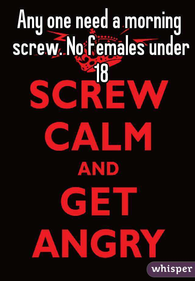 Any one need a morning screw. No females under 18
