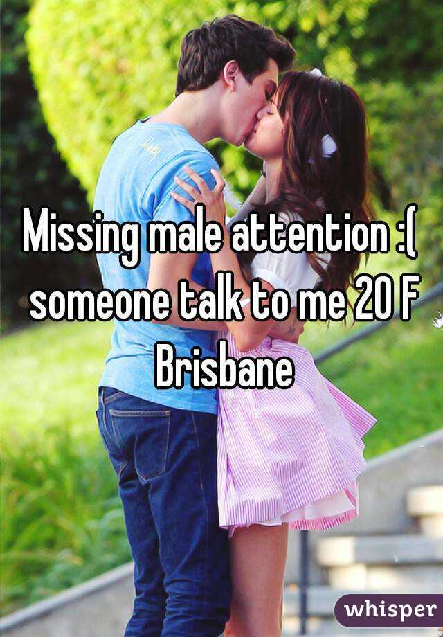 Missing male attention :( someone talk to me 20 F Brisbane
