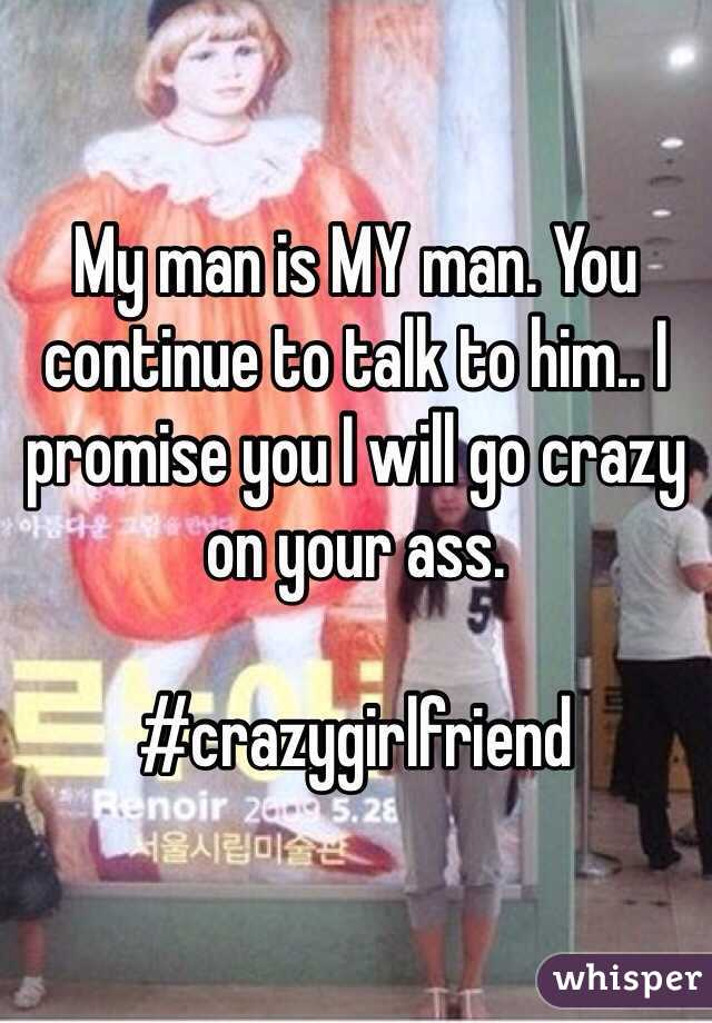 My man is MY man. You continue to talk to him.. I promise you I will go crazy on your ass.   #crazygirlfriend
