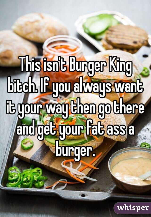 This isn't Burger King bitch. If you always want it your way then go there and get your fat ass a burger.