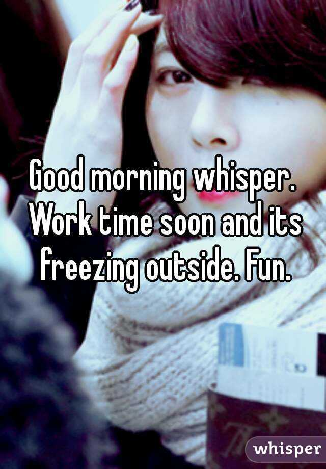 Good morning whisper. Work time soon and its freezing outside. Fun.