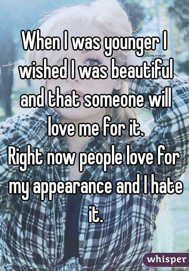 When I was younger I wished I was beautiful and that someone will love me for it. Right now people love for my appearance and I hate it.