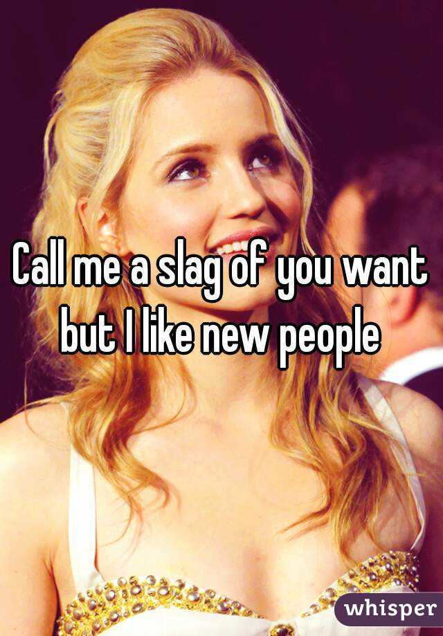 Call me a slag of you want but I like new people