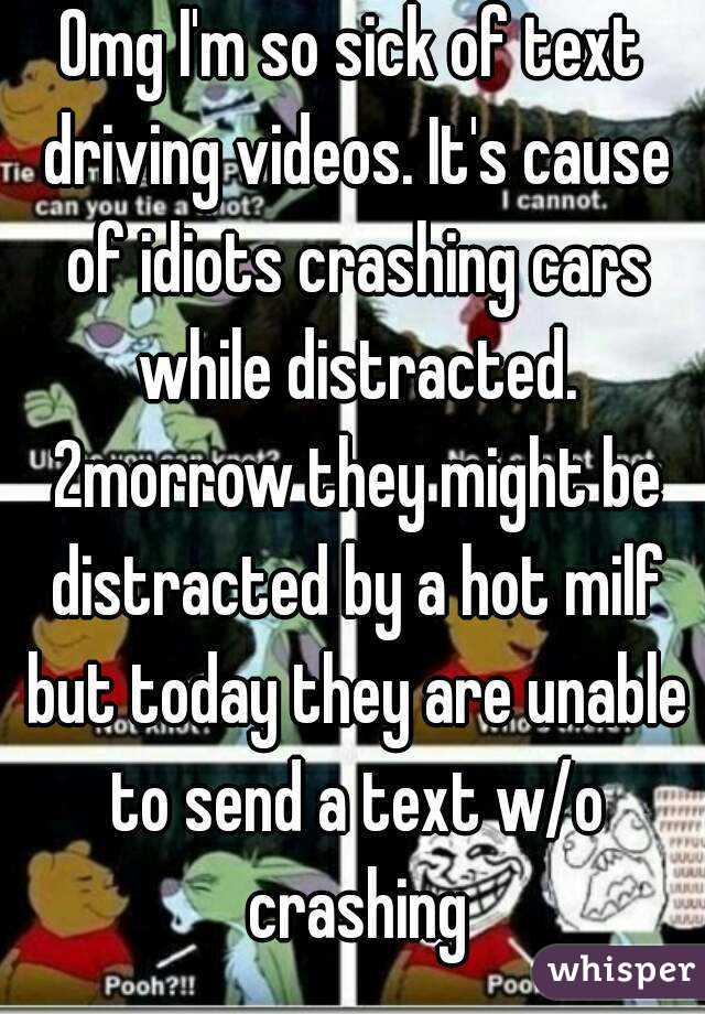 Omg I'm so sick of text driving videos. It's cause of idiots crashing cars while distracted. 2morrow they might be distracted by a hot milf but today they are unable to send a text w/o crashing