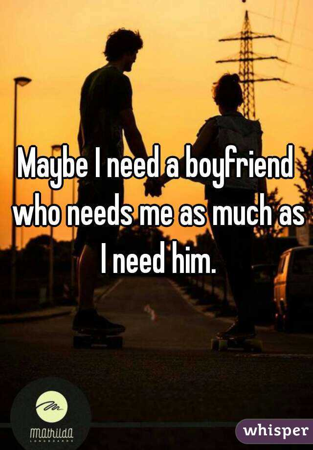 Maybe I need a boyfriend who needs me as much as I need him.
