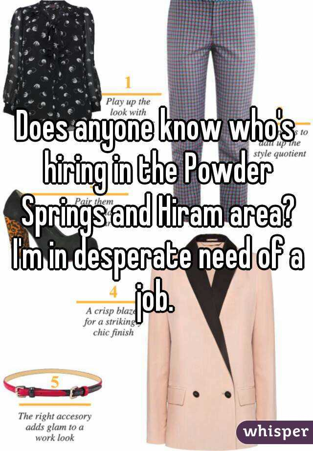 Does anyone know who's hiring in the Powder Springs and Hiram area? I'm in desperate need of a job.