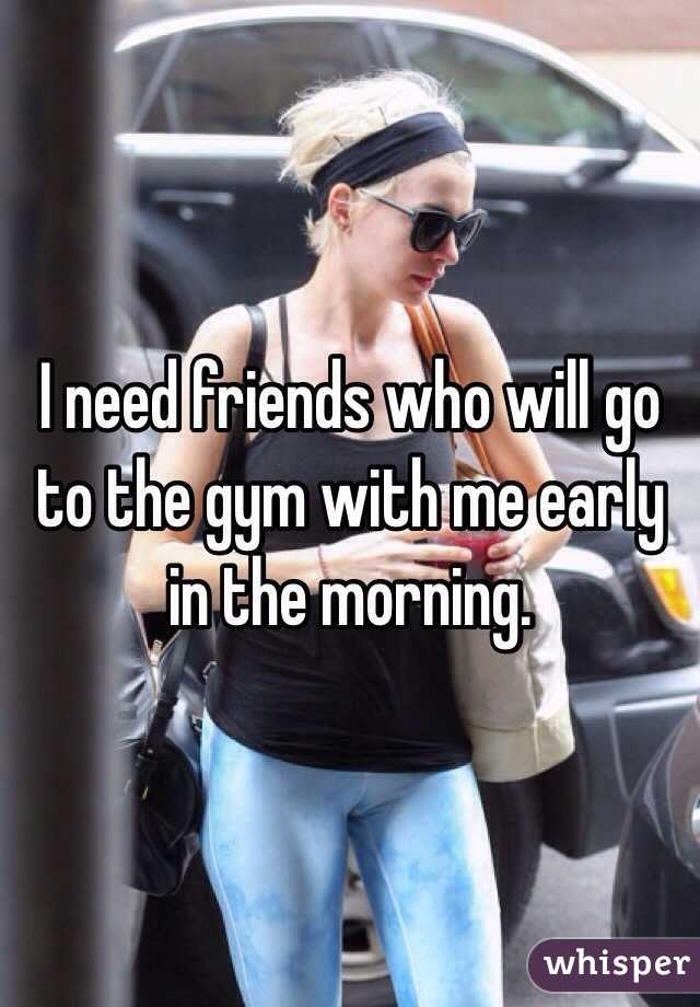 I need friends who will go to the gym with me early in the morning.