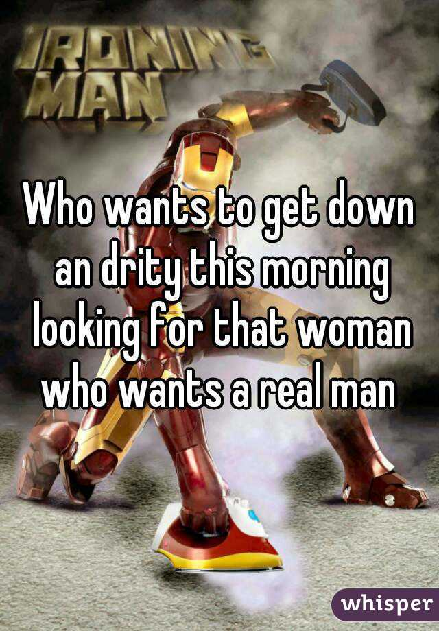 Who wants to get down an drity this morning looking for that woman who wants a real man