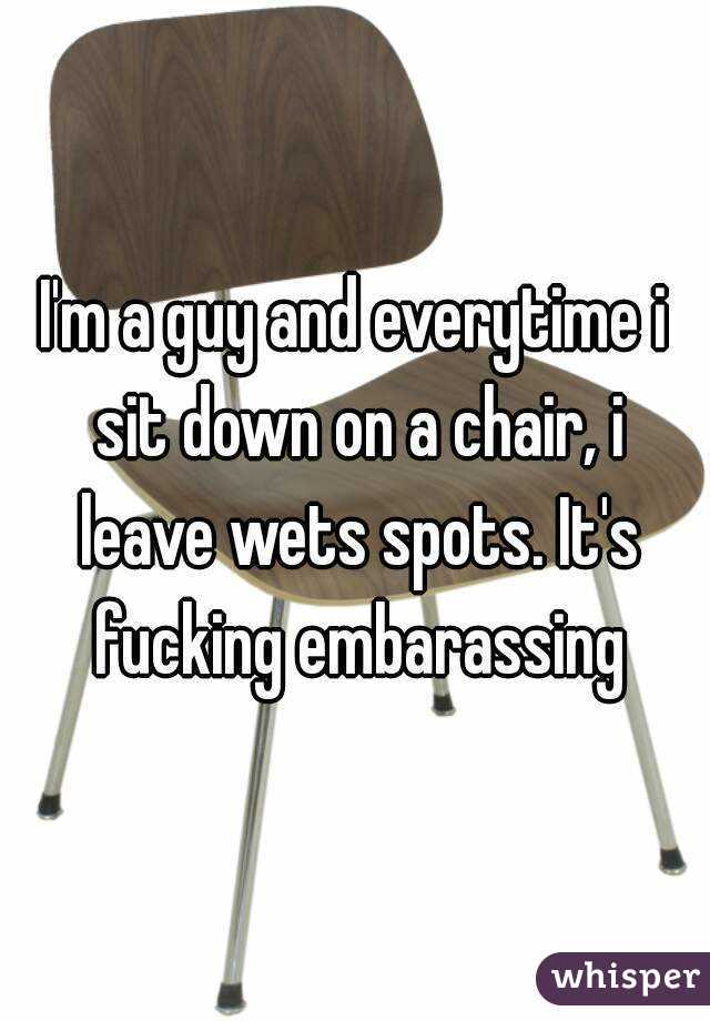 I'm a guy and everytime i sit down on a chair, i leave wets spots. It's fucking embarassing