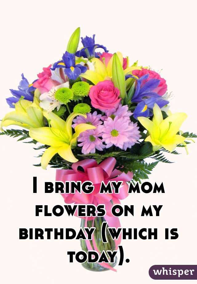 I bring my mom flowers on my birthday (which is today).