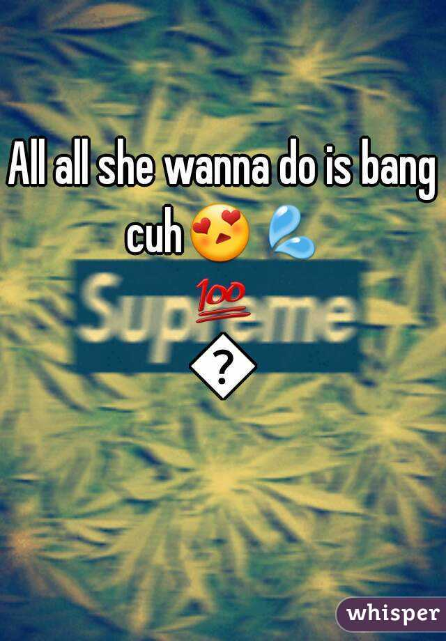 All all she wanna do is bang cuh😍💦💯👌