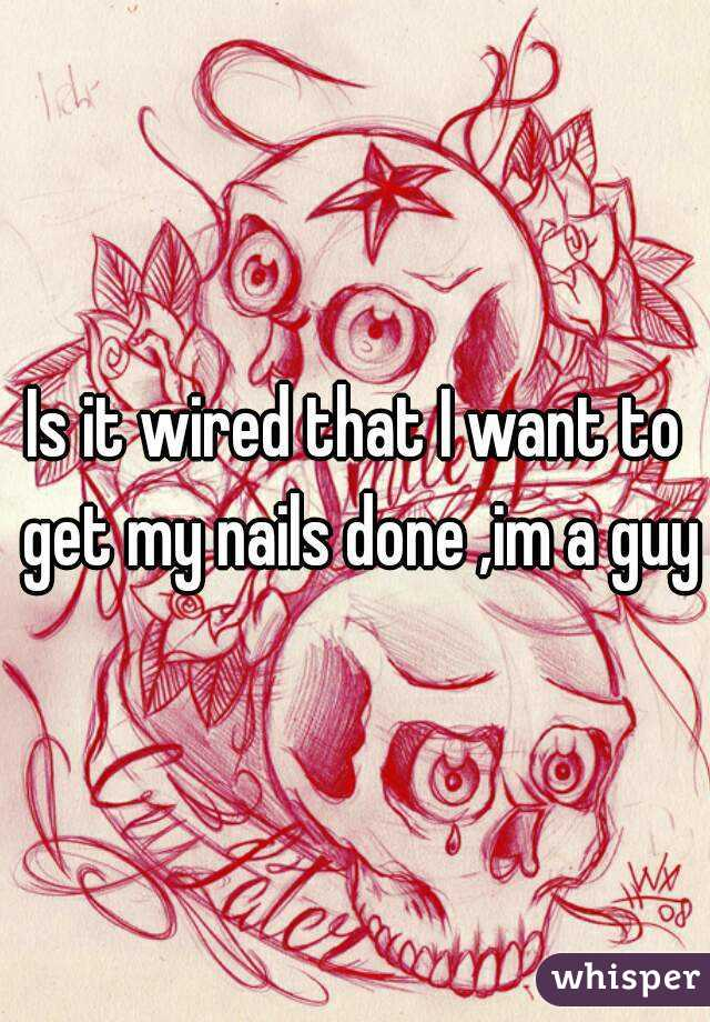Is it wired that I want to get my nails done ,im a guy
