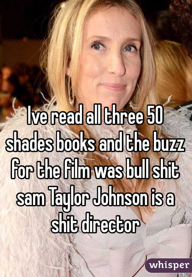 Ive read all three 50 shades books and the buzz for the film was bull shit sam Taylor Johnson is a shit director