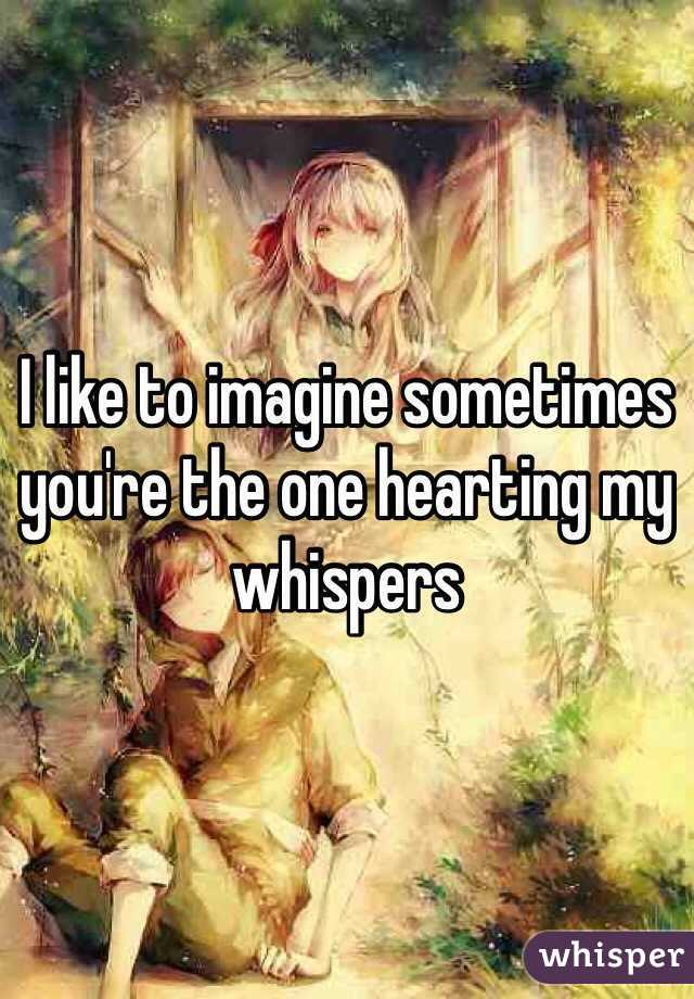 I like to imagine sometimes you're the one hearting my whispers