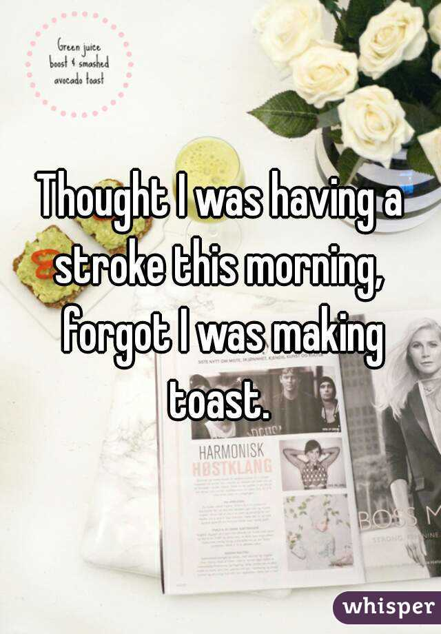 Thought I was having a stroke this morning,  forgot I was making toast.